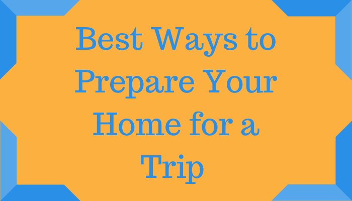 Best Ways to Prepare Your Home for a Trip