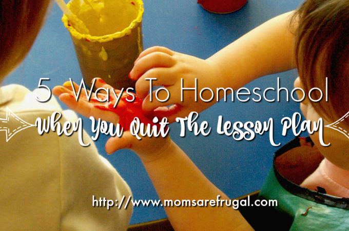 5 Ways To Homeschool When You Quit The Lesson Plan