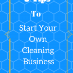 5 Tips To Start Your Own Cleaning Business