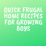 Quick Frugal Home Recipes for Growing Boys