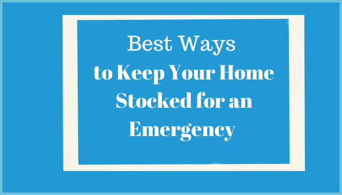Best Ways to Keep Your Home Stocked for an Emergency